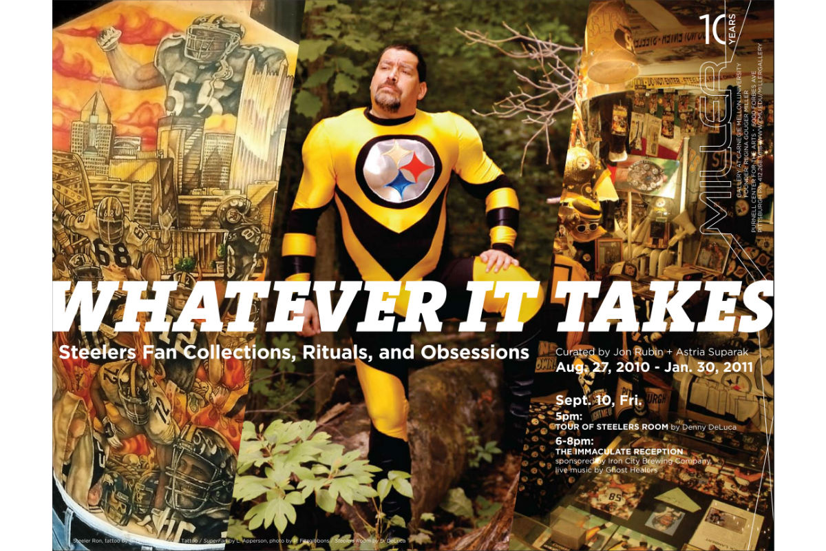 Curated by Astria Suparak and Jon Rubin, Poster for WHATEVER IT TAKES: Steelers Fan Collections, Rituals, and Obsessions, 2010, Carnegie Mellon University's Miller Gallery, Pittsburgh, PA. Photo by Astria Suparak. Courtesy of Astria Suparak.